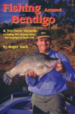 Fishing Around Bendigo : & Northern Victoria Including The Murrary River- Yarrawong to Swan Hill - Roger Dark