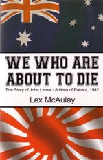 We Who are About to Die : The Story of John Lerew, a Hero of Rabaul, 1942 - Lex McAulay