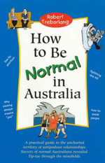 How to be Normal in Australia : A Practical Guide to the Uncharted Territory of Antipodean Relationships - Robert Treborlang