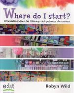 Where Do I Start? : Stimulating Ideas for Literacy-Rich Primary Classrooms - Robyn Wild