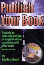 Publish Your Book : A Guide to Self-Publishing or to What Others are Doing with Your Book - Gordon Woolf