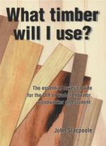 What Timber Will I Use : The Essential Buyer's Guide for the DIY or Trade Renovator, Woodworker and Student - John M. Stacpoole