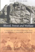 Blood, Sweat and Welfare : A History of White Bosses and Aboriginal Pastoral Workers - Mary Anne Jebb