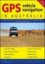 GPS Vehicle Navigation In Australia, 2nd Edition : A Comprehensive Guide for Four-wheel Drivers and Other Navigators - Robert Pepper