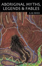 Aboriginal Myths, Legends and Fables : Aboriginal Library Ser. - A.W. Reed