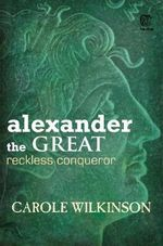 Alexander the Great : Reckless Conqueror - Carole Wilkinson