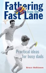 Fathering from the Fast Lane : Practical Ideas for Busy Dads - Bruce Robinson