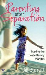 Parenting after Separation : Making the Most of Family Changes - Jill Burrett