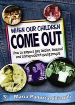 When Our Children Come Out : How to Support Gay, Lesbian, Bisexual and Transgendered Young People - Maria Pallotta-Chiarolli