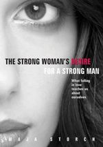 The Strong Woman's Desire for the Strong Man : What Falling in Love Teaches Us About Ourselves - Maja Storch