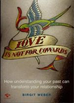 Love is Not for Cowards : How Understanding Your Past Can Transform Your Relationship - Birgit Weber
