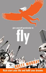 Give Yourself Permission To Fly : Kick-Start Your Life and Fulfil Your Dreams - Brett Murray