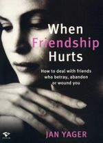 When Friendship Hurts : How to Deal with Friends Who Betray, Abandon or Wound You - Jan Yager