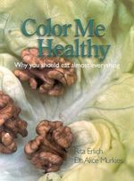Colour ME Healthy : Why You Should Eat Almost Everything - Rita Erlich