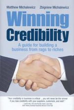 Winning Credibility : A Guide for Building a Business from Rags to Riches - Matthew Michalewicz