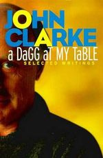 A Dagg at My Table : Selected Writings - John Clarke