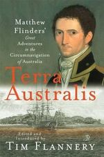 Terra Australis: Matthew Flinders' Great Adventures in the Circumnavigation of Australia : Matthew Flinders' Great Adventures in the Circumnavigation of Australia