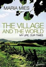 The Village and the World : My Life, Our Times - Maria Mies