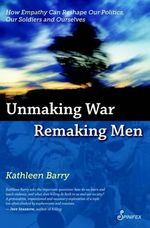 Unmaking War Remaking Men : How Empathy Can Reshape our Politics, Our Soldiers and Ourselves - Barry Kathleen