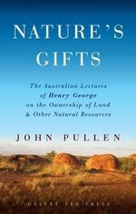 Nature's Gifts : The Australian Lectures of Henry George on the Ownership of Land and Other Natural Resources - John Pullen