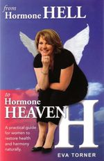 From Hormone Hell to Hormone Heaven : A Practical Guide for Women to Restore Health and Harmony Naturally - Eva Torner