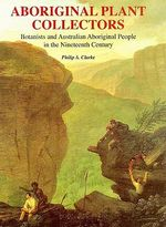 Aboriginal Plant Collectors : Botanists and Australian Aboriginal People in the Nineteenth Century - Philip A. Clarke