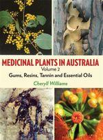 Medicinal Plants in Australia : Volume II: Gums, Resins & Tannin & Essential Oils - Cheryll Williams