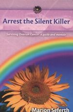 Arrest the Silent Killer : Surviving Ovarian Cancer - A Guide and Memoir - Marion Seferth