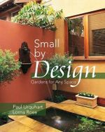 Small by Design : Gardens for Any Space : Gardens for Any Space - Paul Urquhart
