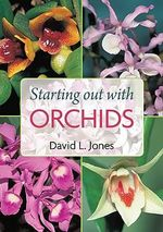 Starting Out With Orchids :  Easy-To-Grow and Collectable Orchids for Your Glasshouse and Shadehouse - David L. Jones