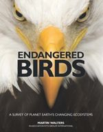 Endangered Birds : A Survey of Plant Earth's Changing Ecosystems - Martin Walters