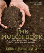 The Mulch Book  : A Handy A-Z Guide to Using Mulch in Your Garden - Mary Horsfall