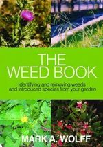The Weed Book : Identifying and Removing Weeds and Introduced Species from Your Garden - Mark A. Wolff