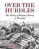 Over The Hurdles : The History of Jumping Racing in Australia - John Adams