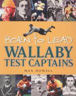 Born to Lead : Wallaby Test Captains - Max Howell