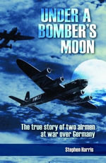 Under a Bomber's Moon : The True Story of Two Airmen at War Over Germany - Stephen Harris