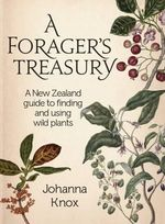 A Forager's Treasury : A New Zealand Guide to Finding and Using Wild Plants - Johanna Knox