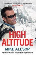 High Altitude : Mountaineer, Airline Pilot, Modern-Day Adventurer - Mike Allsop