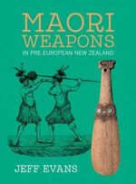 Maori Weapons : In Pre-European New Zealand - Jeff Evans