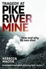 Tragedy at Pike River Mine : How and Why 29 Men Died - Rebecca Macfie