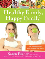 Healthy Family, Happy Family : The Complete Healthy Guide to Feeding Your Family - Karen Fischer