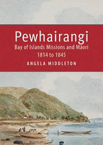 Pewhairangi : Bay of Islands Missions and Maori 1814 to 1845 - Angela Middleton