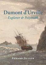 Dumont d'Urville : Explorer & Polymath - Edward Duyker
