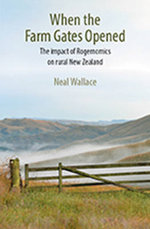When the Farm Gates Opened : The Impact of Rogernomics on Rural New Zealand - Neal Wallace