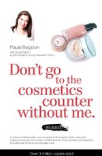 Don't Go to the Cosmetics Counter without Me : A Unique Guide to Skin Care and Makeup Products from Today's Hottest Brands - Shop Smarter and Find Products That Really Work! - Paula Begoun