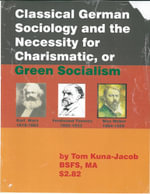 Classical German Sociology and the Necessity for Charismatic, or Green Socialism : Or how the State will Whither Away under the Godly Governance of the - Thomas J Kuna-Jacob