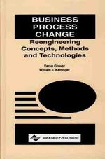 Business Process Change : Reengineering Concepts, Methods and Technologies - William J. Kettinger