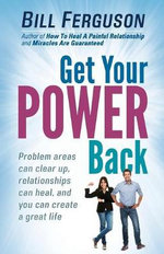 Get Your Power Back : Problem Areas Can Clear Up, Relationships Can Heal, and You Can Create a Great Life - Bill Ferguson