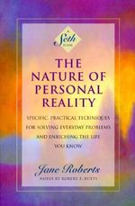 The Nature of Personal Reality : Seth Book - Specific, Practical Techniques for Solving Everyday Problems and Enriching the Life You Know - Jane Roberts