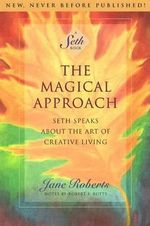 The Magical Approach : Seth Speaks About the Art of Creative Living - Jane Roberts
